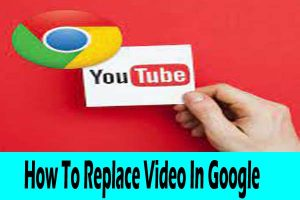 How To Replace Video In Google